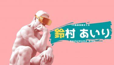 鈴村あいりのおすすめVRエロ動画作品まとめ!無料視聴する方法やサイトも紹介!