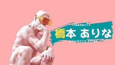 橋本ありなのおすすめVRエロ動画作品まとめ!無料視聴する方法やサイトも紹介!