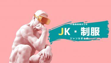 JK系VRエロ動画のおすすめまとめ!2021年最新作品から傑作まで網羅!